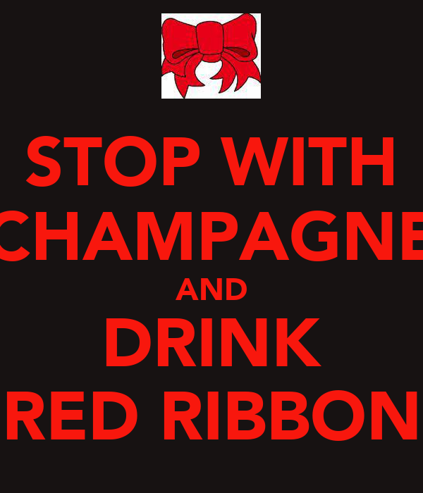 STOP WITH CHAMPAGNE AND DRINK RED RIBBON