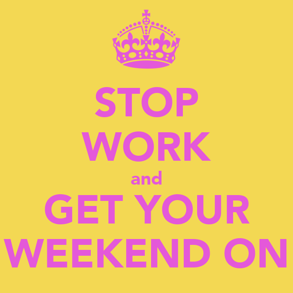 STOP WORK and GET YOUR WEEKEND ON