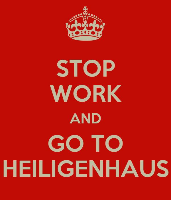 STOP WORK AND GO TO HEILIGENHAUS