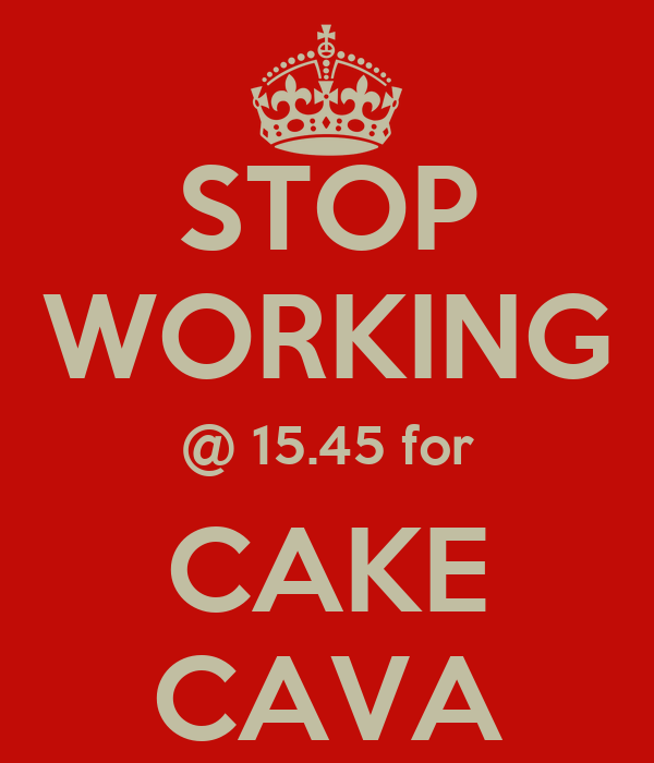STOP WORKING @ 15.45 for CAKE CAVA