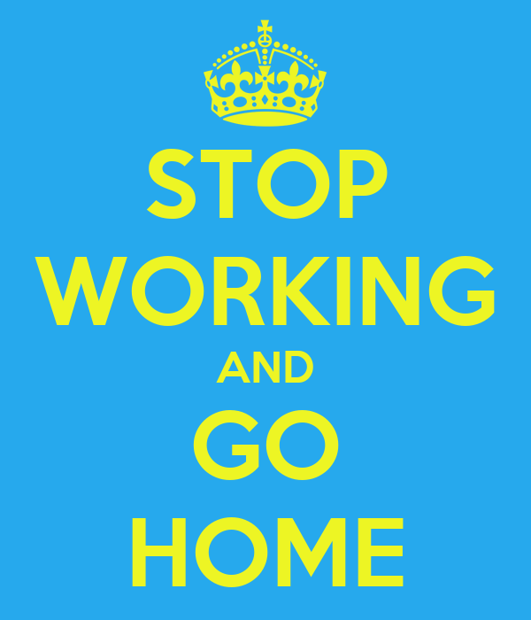 STOP WORKING AND GO HOME