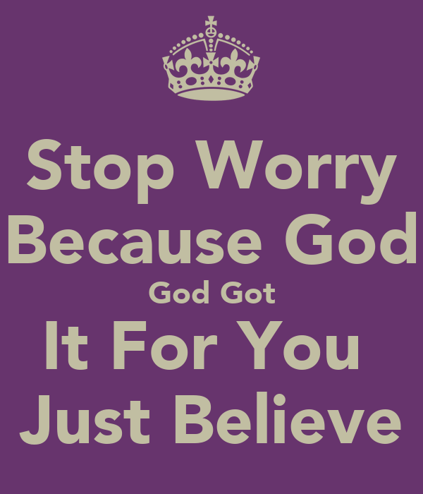 Stop Worry Because God God Got It For You  Just Believe