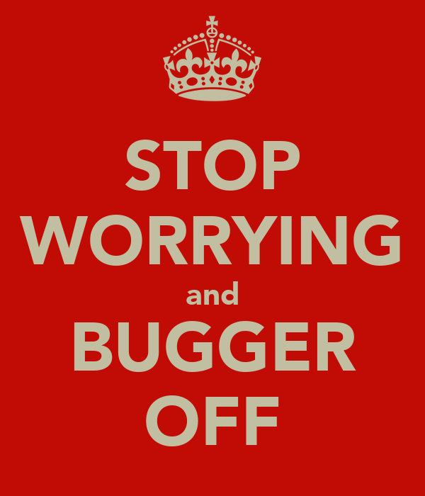 STOP WORRYING and BUGGER OFF