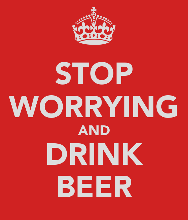 STOP WORRYING AND DRINK BEER