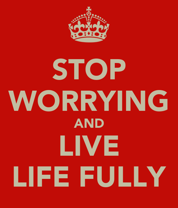 STOP WORRYING AND LIVE LIFE FULLY