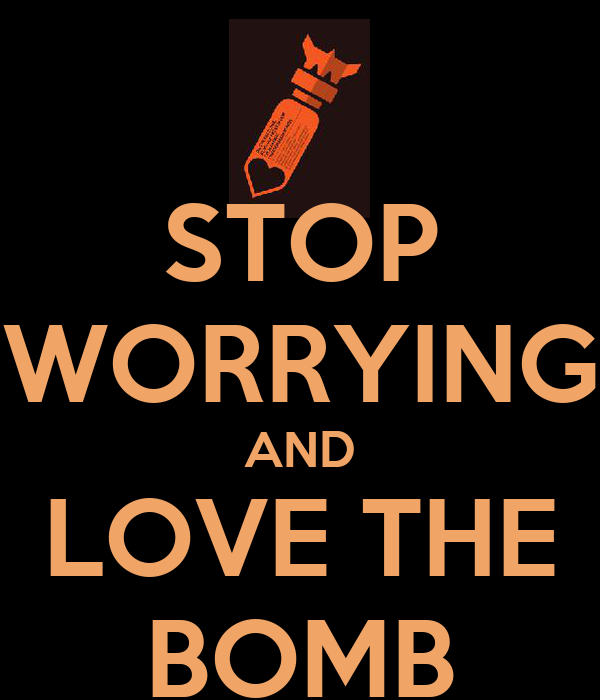 STOP WORRYING AND LOVE THE BOMB