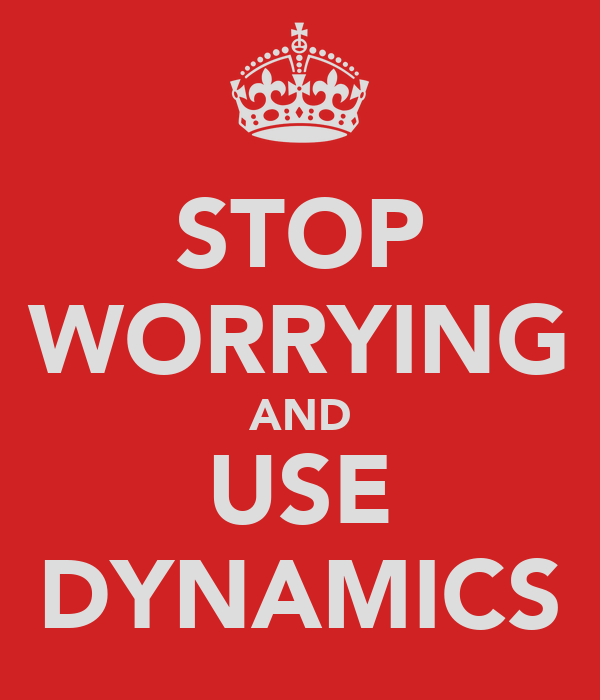 STOP WORRYING AND USE DYNAMICS
