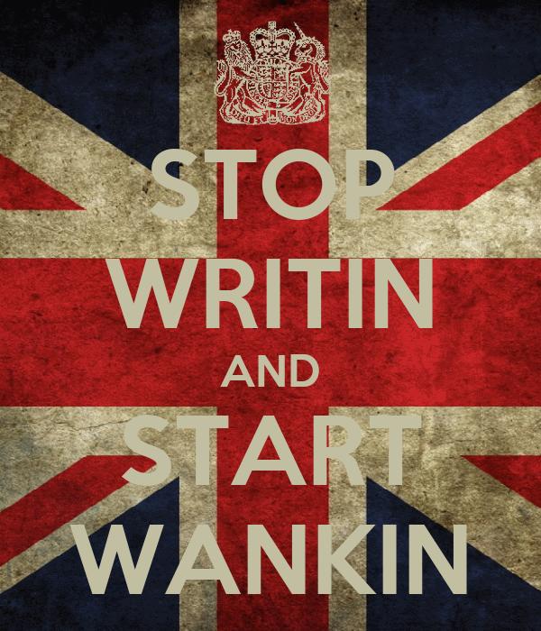 STOP WRITIN AND START WANKIN