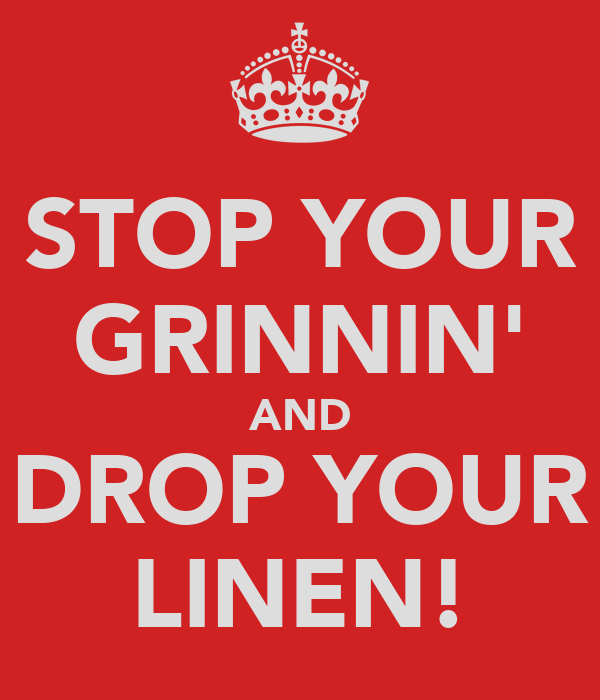 STOP YOUR GRINNIN' AND DROP YOUR LINEN!