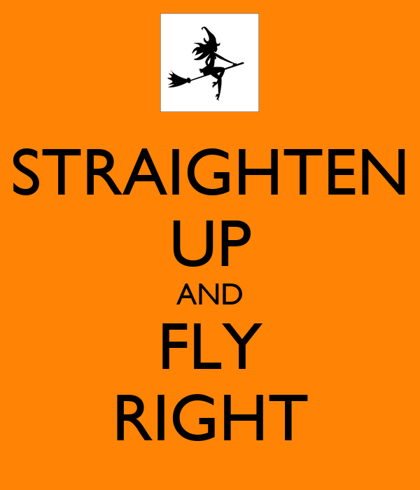 STRAIGHTEN UP AND FLY RIGHT