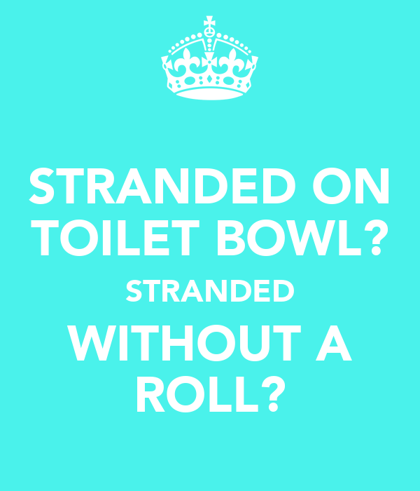 STRANDED ON TOILET BOWL? STRANDED WITHOUT A ROLL?