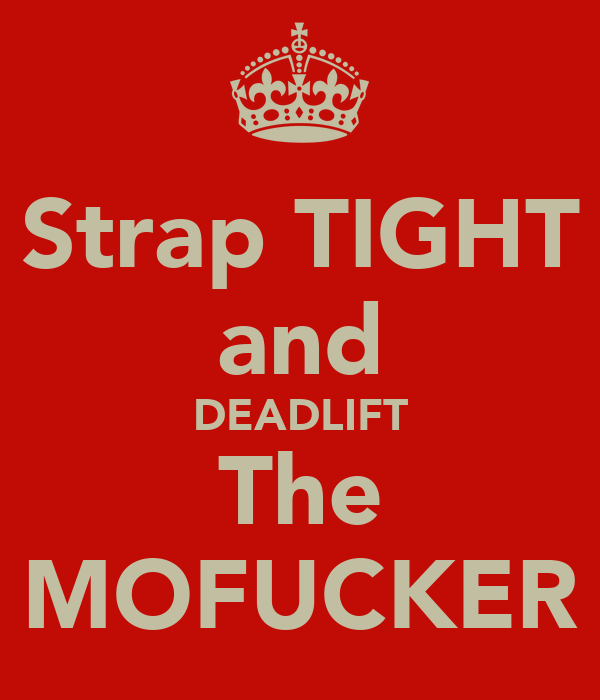 Strap TIGHT and DEADLIFT The MOFUCKER