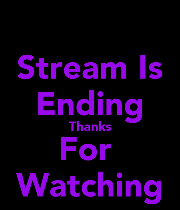 Stream Is Ending Thanks For  Watching