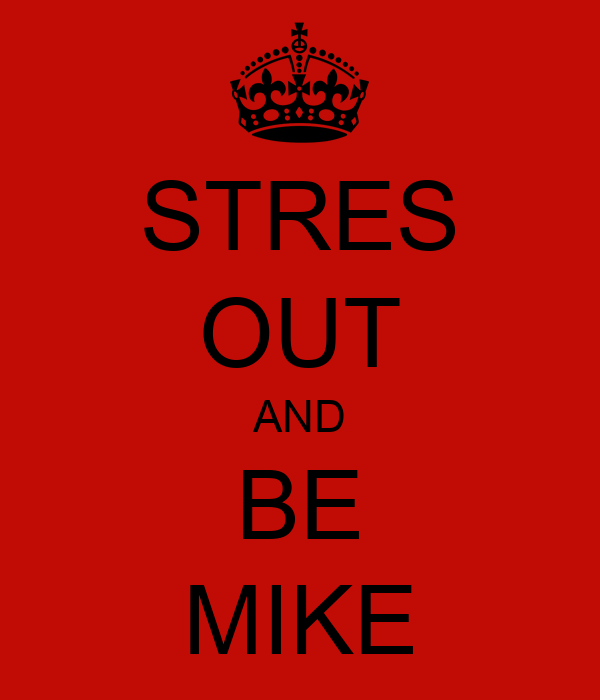 STRES OUT AND BE MIKE