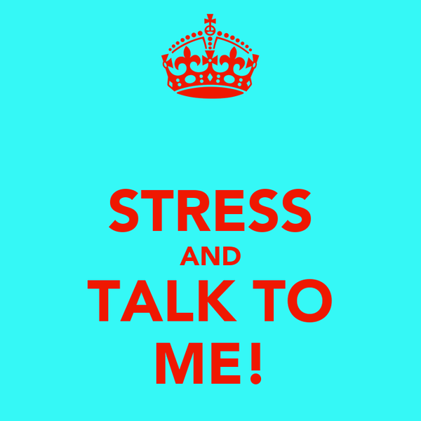 STRESS AND TALK TO ME!