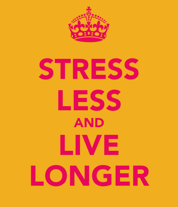 STRESS LESS AND LIVE LONGER