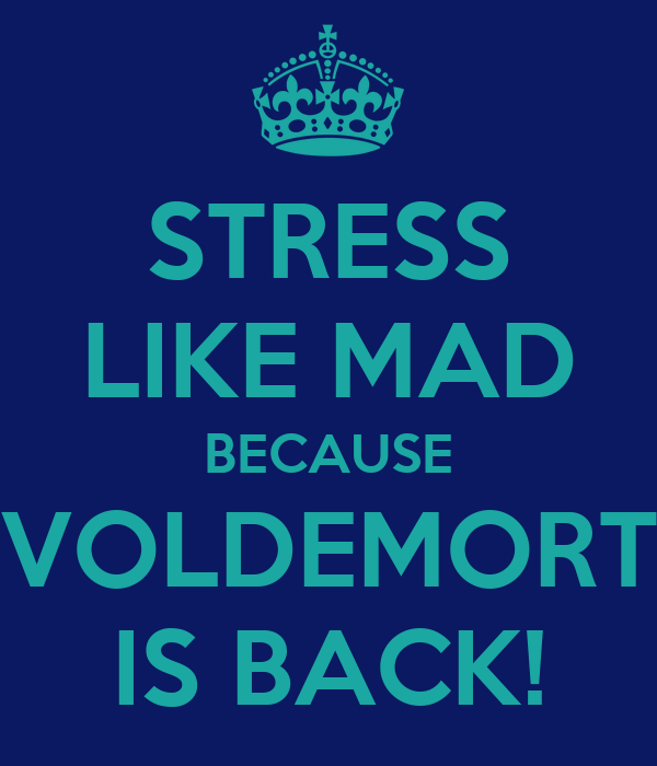 STRESS LIKE MAD BECAUSE VOLDEMORT IS BACK!