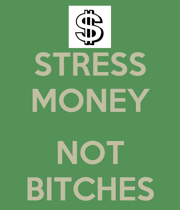 STRESS MONEY  NOT BITCHES