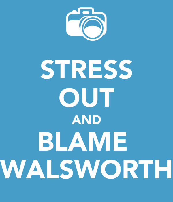 STRESS OUT AND BLAME  WALSWORTH