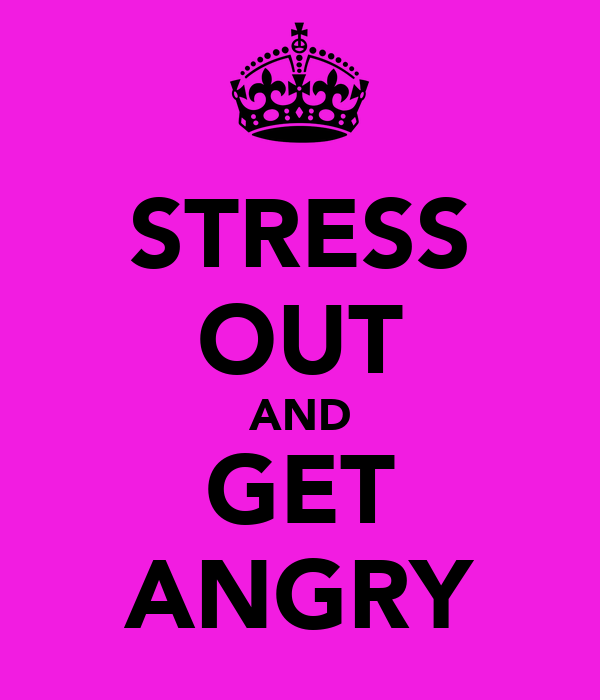 STRESS OUT AND GET ANGRY