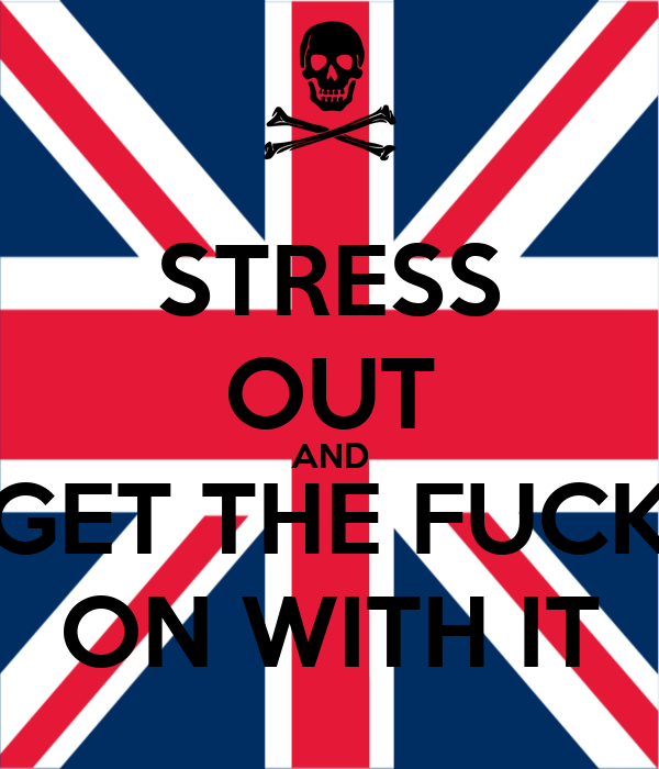 STRESS OUT AND GET THE FUCK ON WITH IT