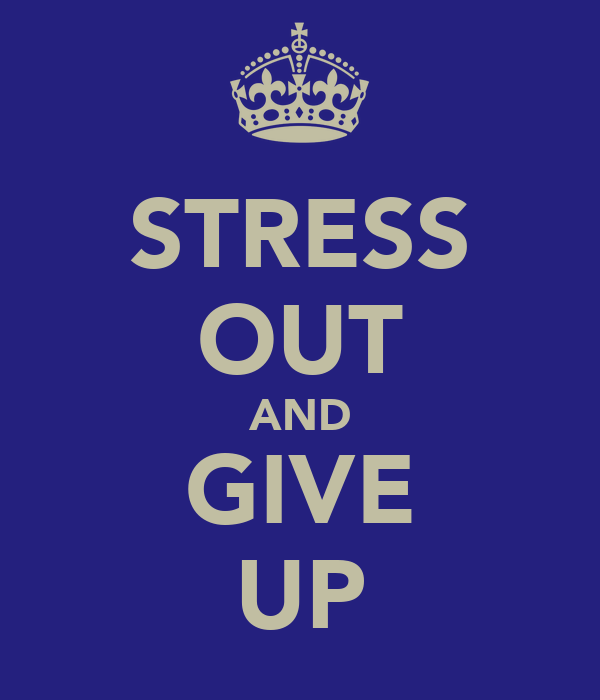 STRESS OUT AND GIVE UP