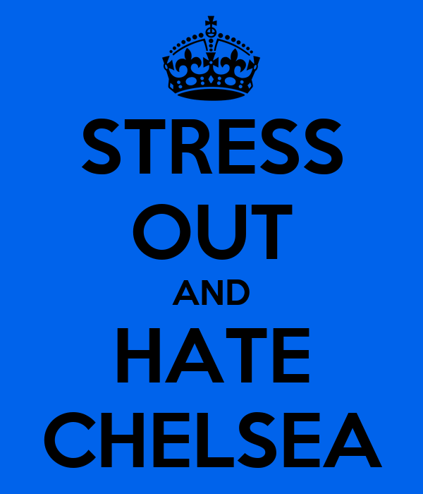 STRESS OUT AND HATE CHELSEA