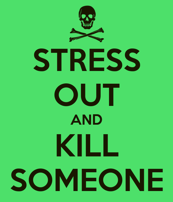 STRESS OUT AND KILL SOMEONE