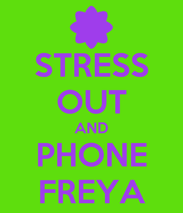 STRESS OUT AND PHONE FREYA