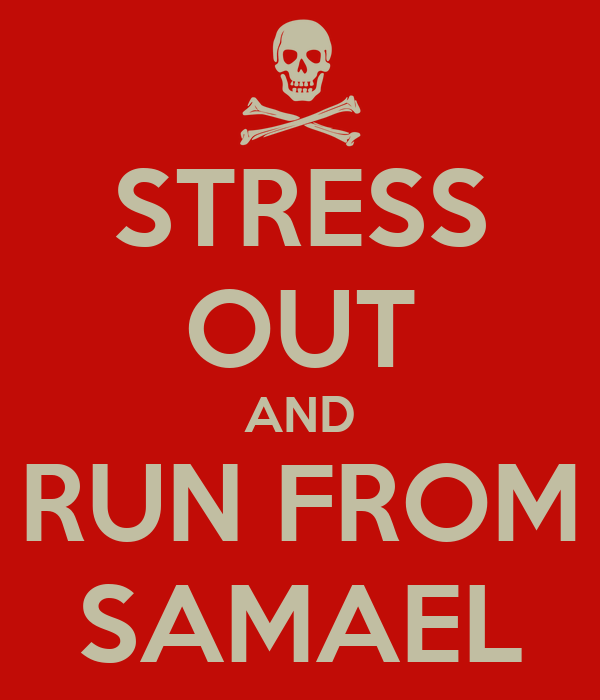 STRESS OUT AND RUN FROM SAMAEL