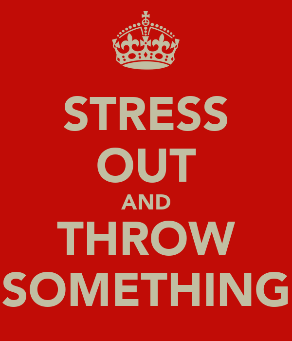 STRESS OUT AND THROW SOMETHING