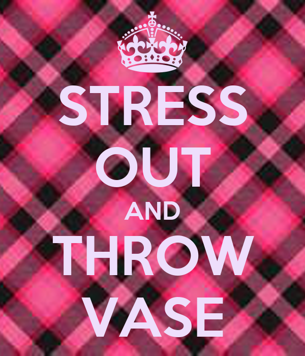 STRESS OUT AND THROW VASE