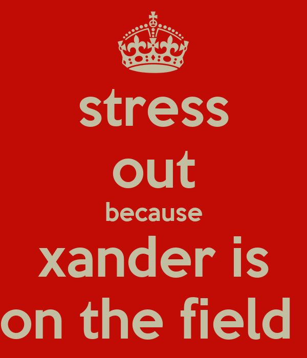 stress out because xander is on the field