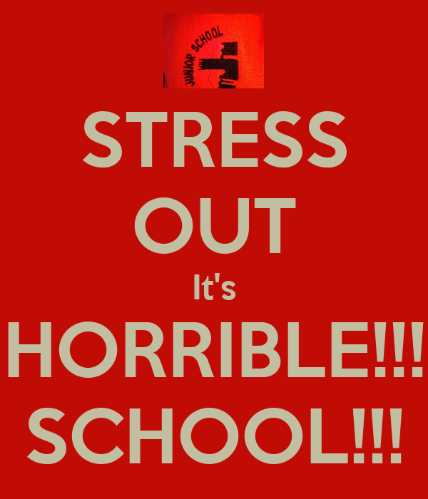 STRESS OUT It's HORRIBLE!!! SCHOOL!!!