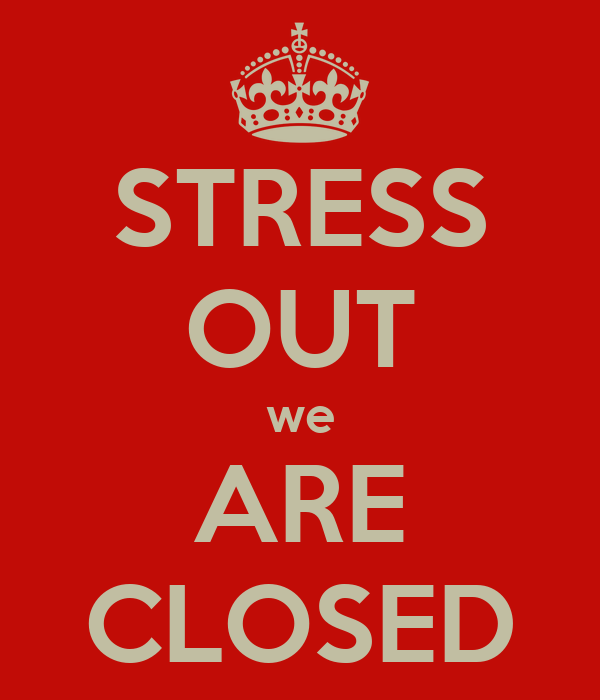 STRESS OUT we ARE CLOSED