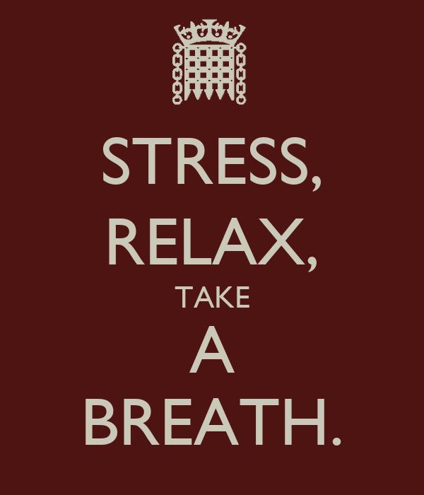 STRESS, RELAX, TAKE A BREATH.