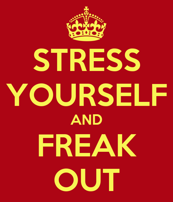 STRESS YOURSELF AND FREAK OUT
