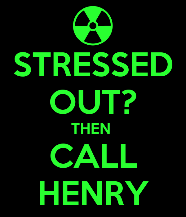 STRESSED OUT? THEN  CALL HENRY