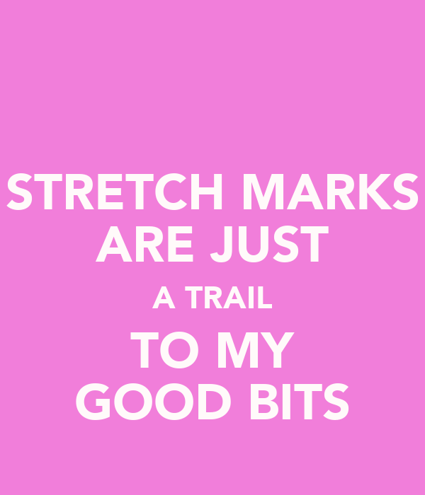 STRETCH MARKS ARE JUST A TRAIL TO MY GOOD BITS