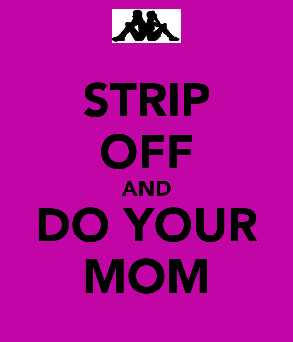 STRIP OFF AND DO YOUR MOM