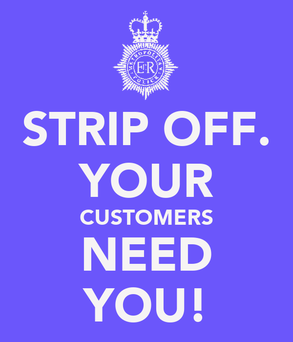 STRIP OFF. YOUR CUSTOMERS NEED YOU!