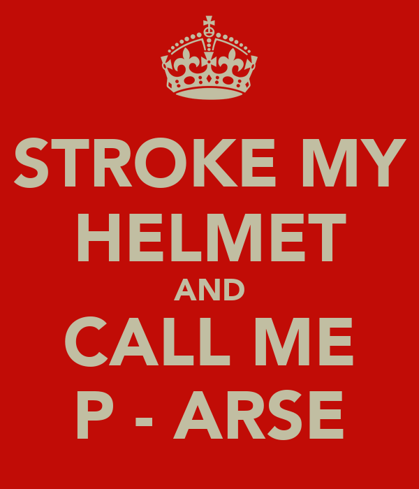 STROKE MY HELMET AND CALL ME P - ARSE