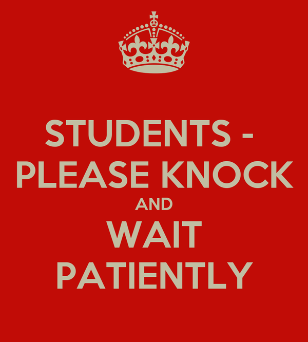 STUDENTS -  PLEASE KNOCK AND WAIT PATIENTLY