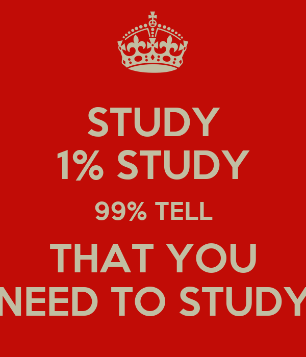 STUDY 1% STUDY 99% TELL THAT YOU NEED TO STUDY