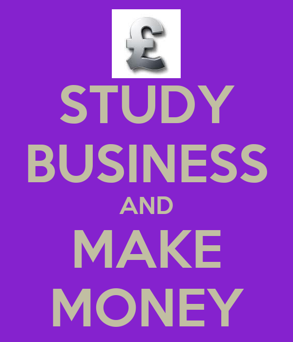 STUDY BUSINESS AND MAKE MONEY
