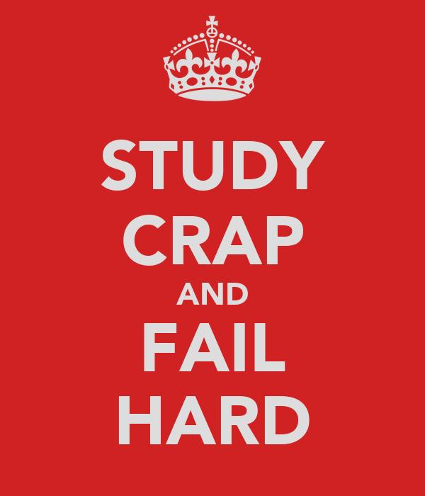 STUDY CRAP AND FAIL HARD