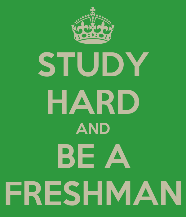 STUDY HARD AND BE A FRESHMAN