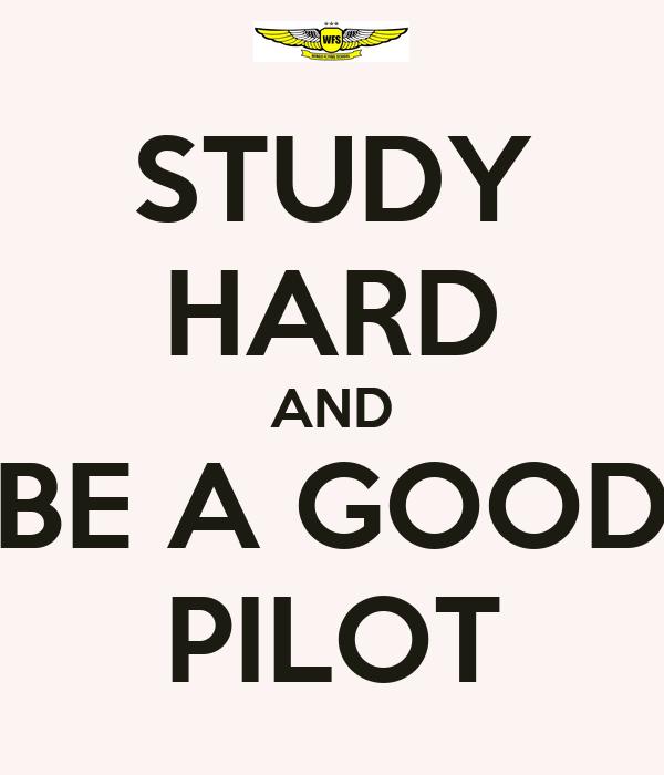 STUDY HARD AND BE A GOOD PILOT