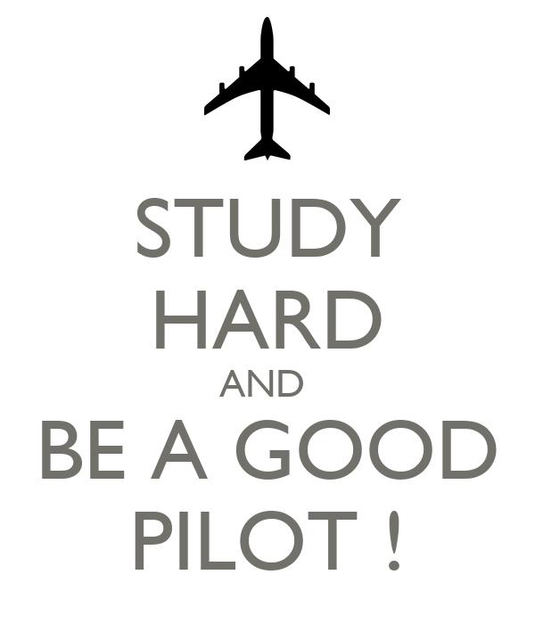 STUDY HARD AND  BE A GOOD PILOT !