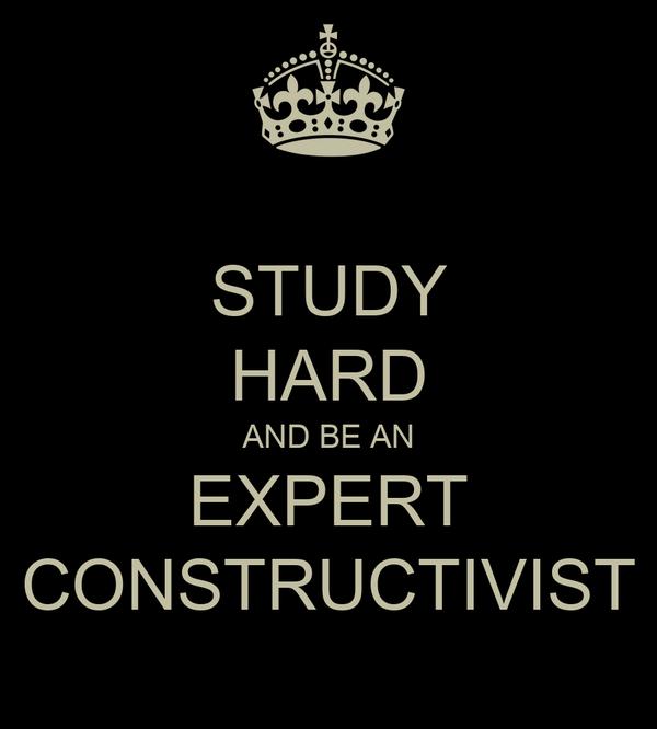 STUDY HARD AND BE AN EXPERT CONSTRUCTIVIST